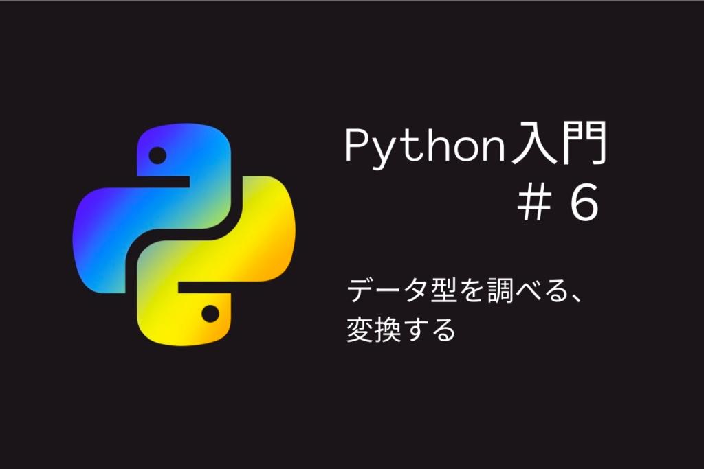 タイトル「Python入門#6データ型を調べる、変換する」