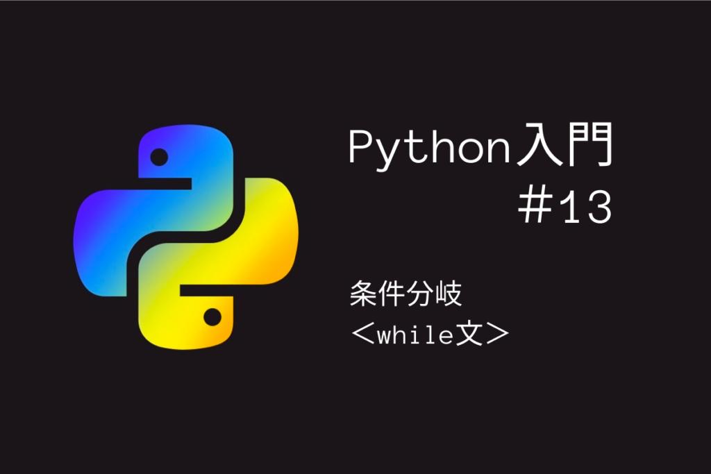 タイトル「Python入門#13条件分岐<while文>」
